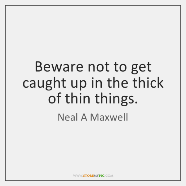 Beware not to get caught up in the thick of thin things.
