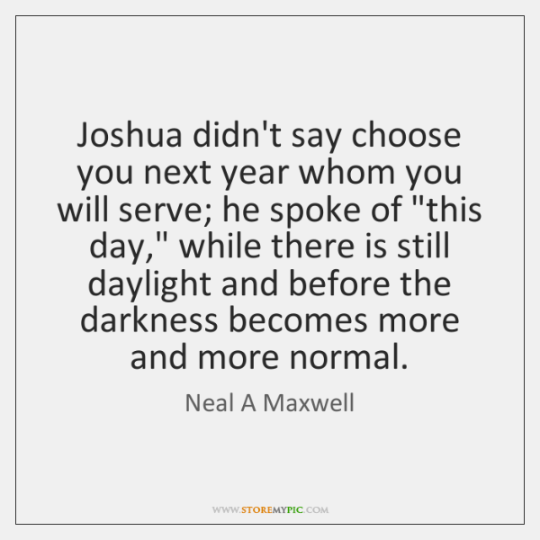 Joshua didn't say choose you next year whom you will serve; he ...