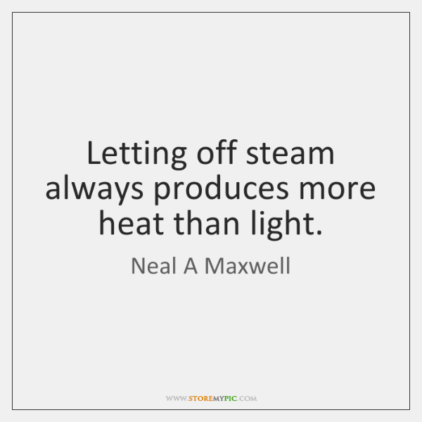 Letting off steam always produces more heat than light.