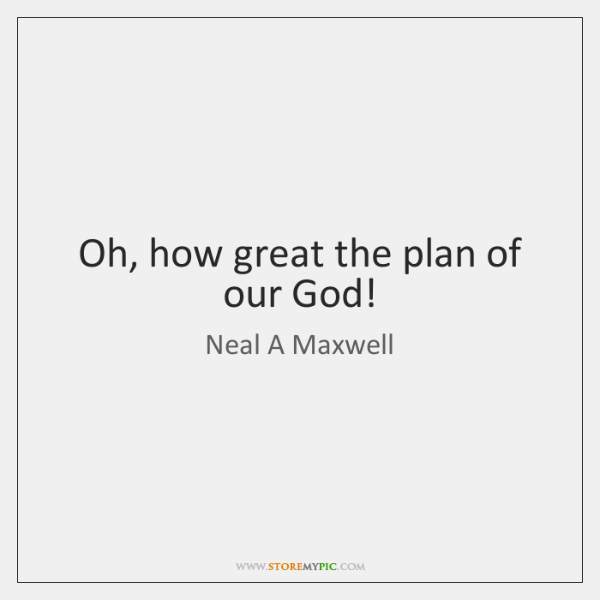 Oh, how great the plan of our God!