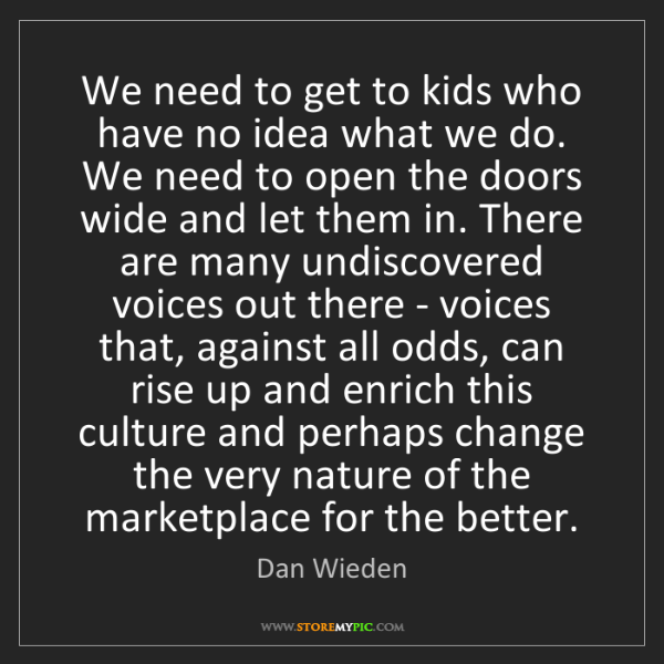 Dan Wieden: We need to get to kids who have no idea what we do. We...