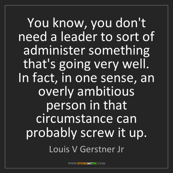 Louis V Gerstner Jr: You know, you don't need a leader to sort of administer...