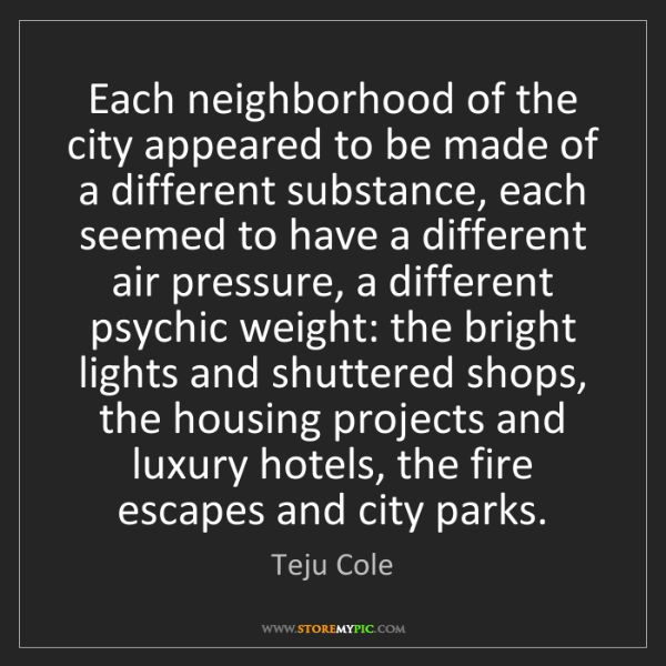 Teju Cole: Each neighborhood of the city appeared to be made of...