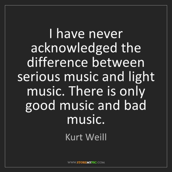 Kurt Weill: I have never acknowledged the difference between serious...