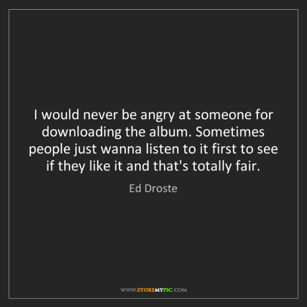 Ed Droste: I would never be angry at someone for downloading the...