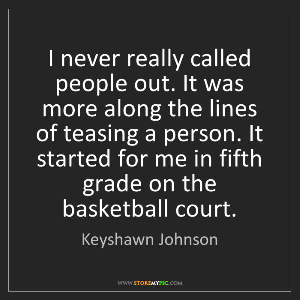 Keyshawn Johnson: I never really called people out. It was more along the...