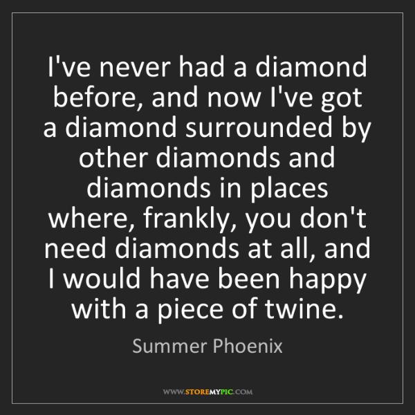 Summer Phoenix: I've never had a diamond before, and now I've got a diamond...