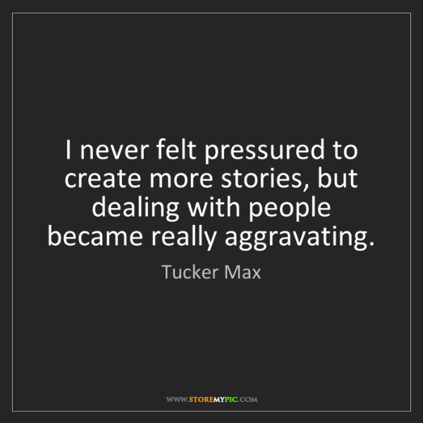 Tucker Max: I never felt pressured to create more stories, but dealing...