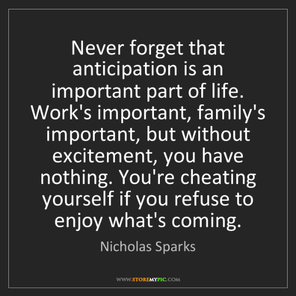 Nicholas Sparks: Never forget that anticipation is an important part of...