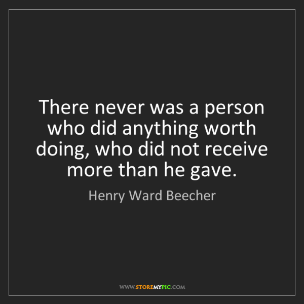 Henry Ward Beecher: There never was a person who did anything worth doing,...