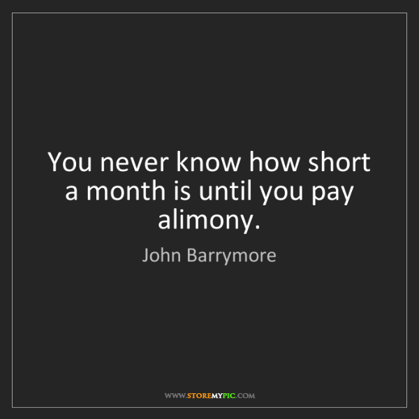 John Barrymore: You never know how short a month is until you pay alimony.
