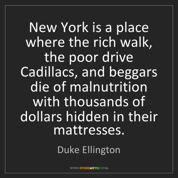 Duke Ellington: New York is a place where the rich walk, the poor drive...