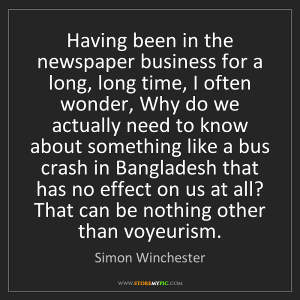Simon Winchester: Having been in the newspaper business for a long, long...
