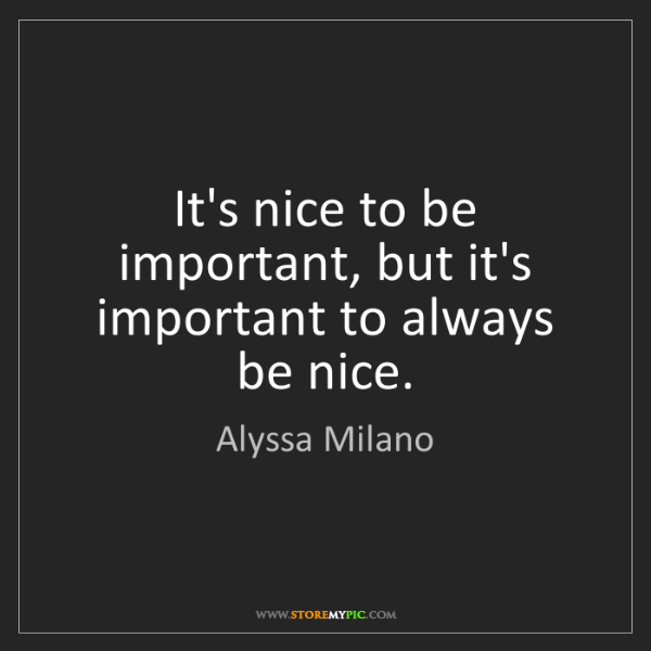 Alyssa Milano: It's nice to be important, but it's important to always...