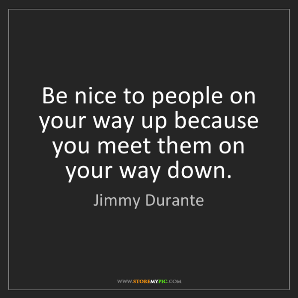 Jimmy Durante: Be nice to people on your way up because you meet them...