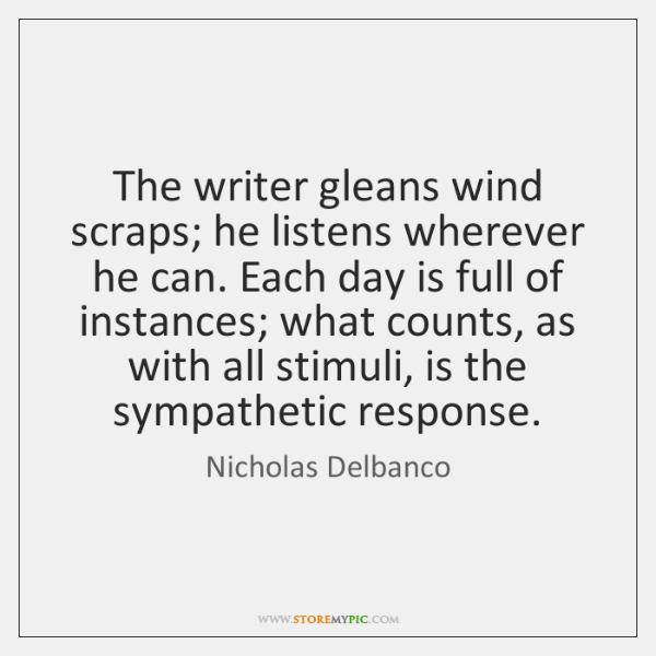 The writer gleans wind scraps; he listens wherever he can. Each day ...