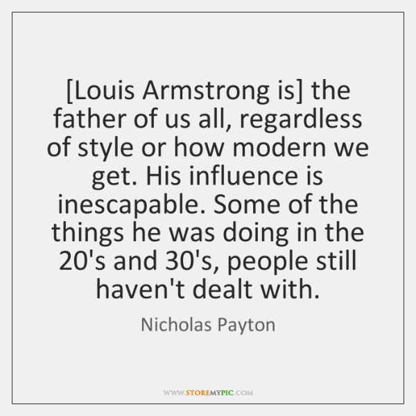 [Louis Armstrong is] the father of us all, regardless of style or ...