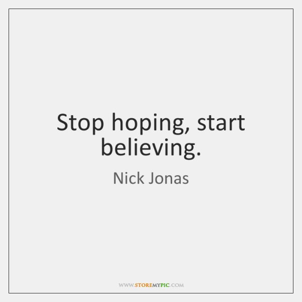 Stop hoping, start believing.