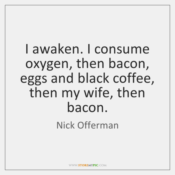 I awaken. I consume oxygen, then bacon, eggs and black coffee, then ...