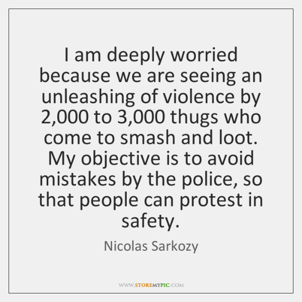 I am deeply worried because we are seeing an unleashing of violence ...