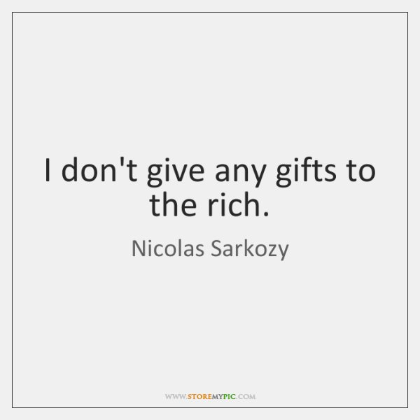 I don't give any gifts to the rich.