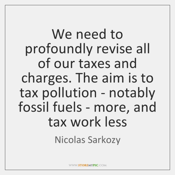 We need to profoundly revise all of our taxes and charges. The ...