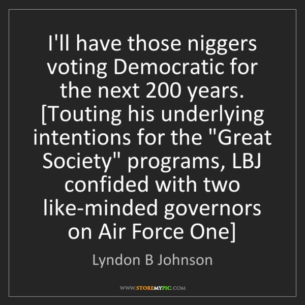 Lyndon B Johnson: I'll have those niggers voting Democratic for the next...