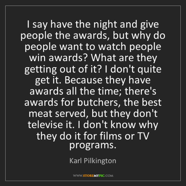 Karl Pilkington: I say have the night and give people the awards, but...
