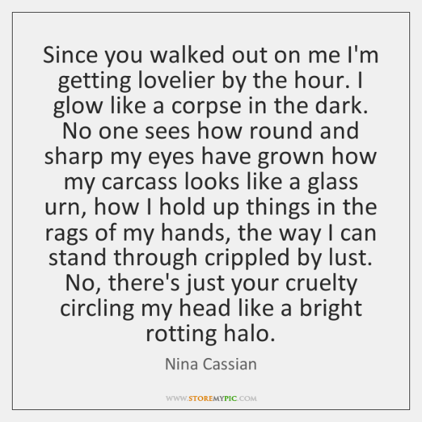 Since you walked out on me I'm getting lovelier by the hour. ...