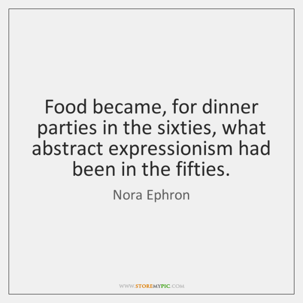 Food became, for dinner parties in the sixties, what abstract expressionism had ...