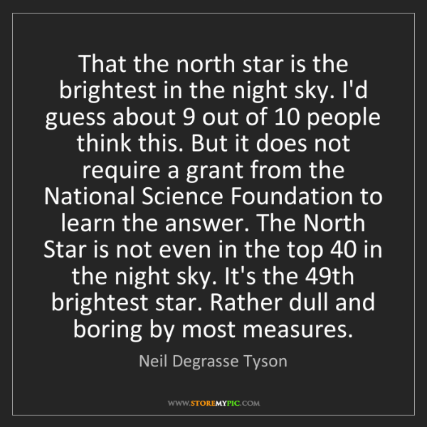 Neil Degrasse Tyson: That the north star is the brightest in the night sky....
