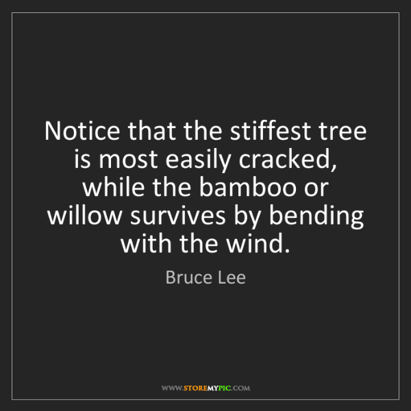 Bruce Lee: Notice that the stiffest tree is most easily cracked,...