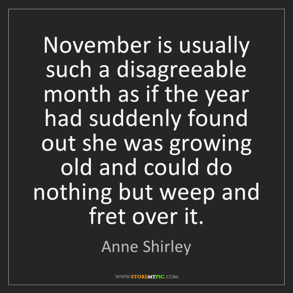 Anne Shirley: November is usually such a disagreeable month as if the...