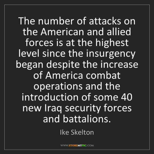Ike Skelton: The number of attacks on the American and allied forces...