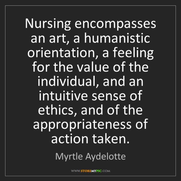 Myrtle Aydelotte: Nursing encompasses an art, a humanistic orientation,...