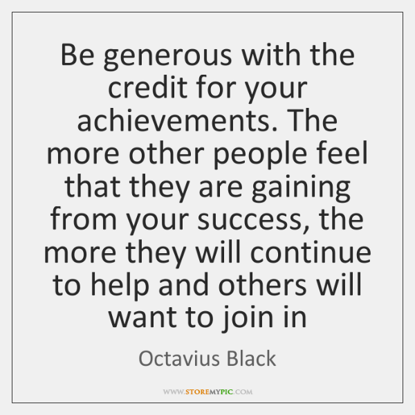 Be generous with the credit for your achievements. The more other people ...