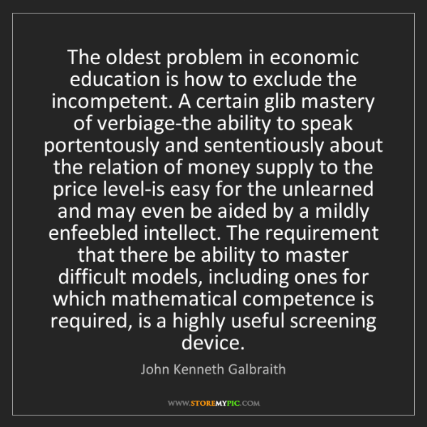John Kenneth Galbraith: The oldest problem in economic education is how to exclude...