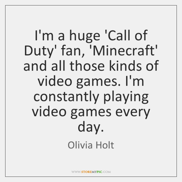 I'm a huge 'Call of Duty' fan, 'Minecraft' and all those kinds ...
