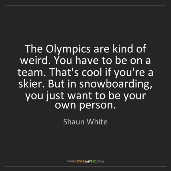 Shaun White: The Olympics are kind of weird. You have to be on a team....