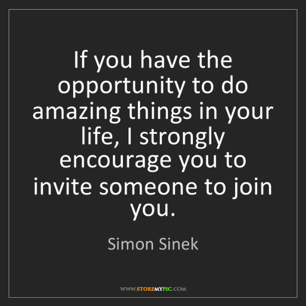 Simon Sinek: If you have the opportunity to do amazing things in your...