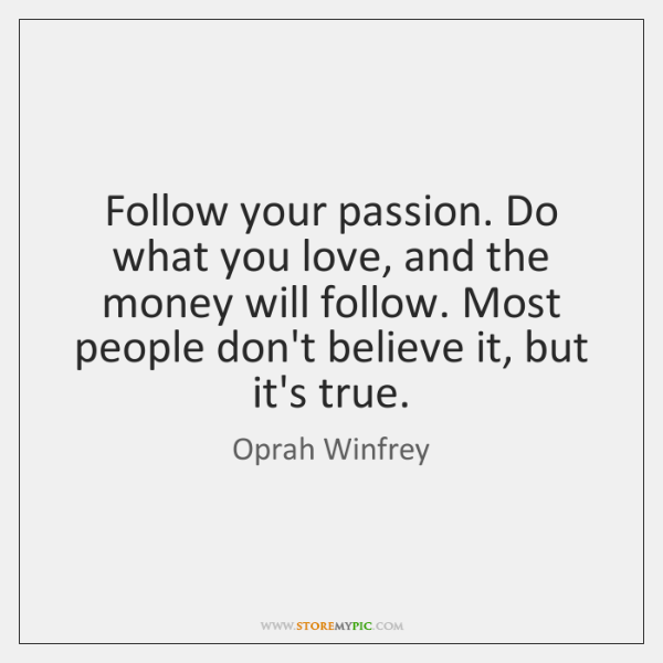 Follow Your Passion Do What You Love And The Money Will Follow
