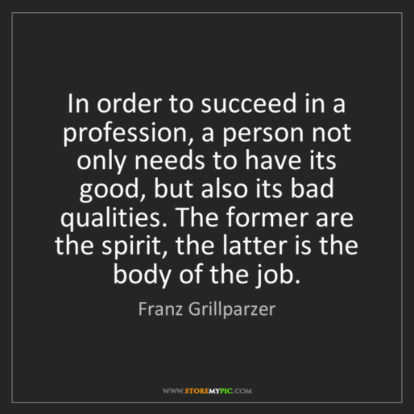 Franz Grillparzer: In order to succeed in a profession, a person not only...