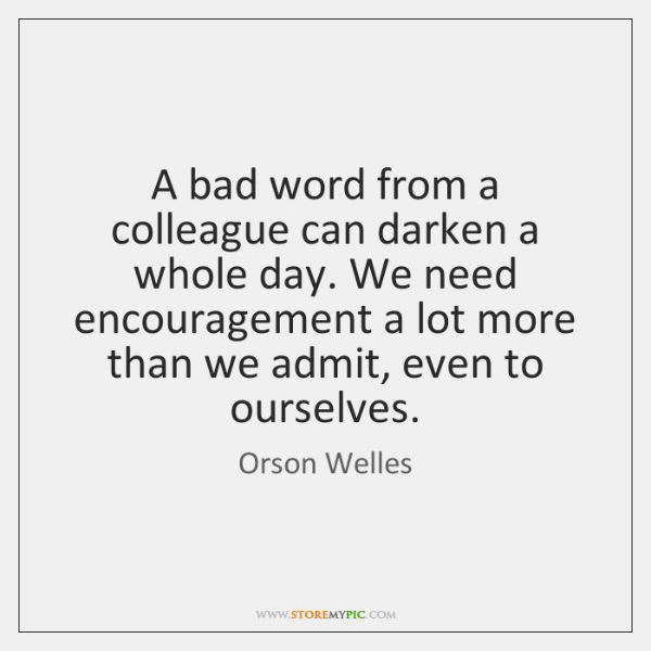 A bad word from a colleague can darken a whole day. We ...