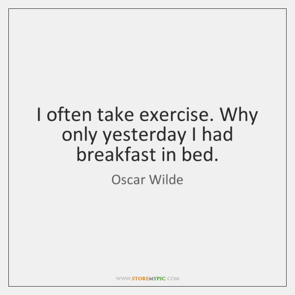 I often take exercise. Why only yesterday I had breakfast in bed.