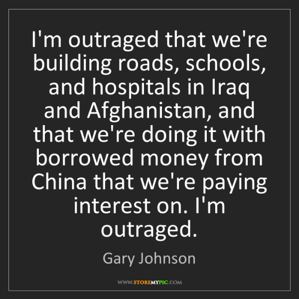 Gary Johnson: I'm outraged that we're building roads, schools, and...