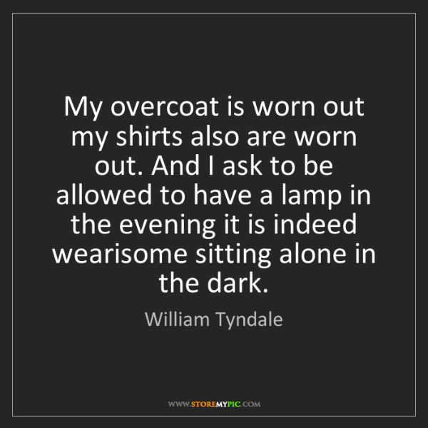 William Tyndale: My overcoat is worn out my shirts also are worn out....
