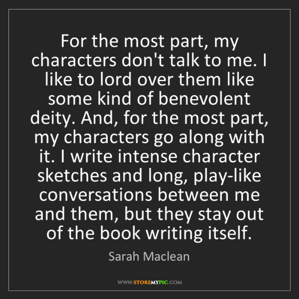 Sarah Maclean: For the most part, my characters don't talk to me. I...