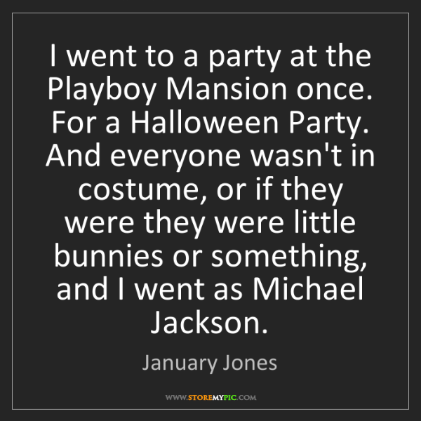 January Jones: I went to a party at the Playboy Mansion once. For a...