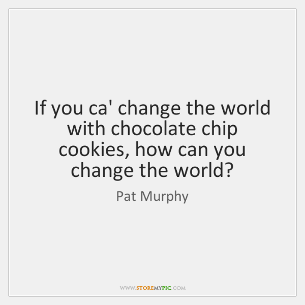 If you ca' change the world with chocolate chip cookies, how can ...