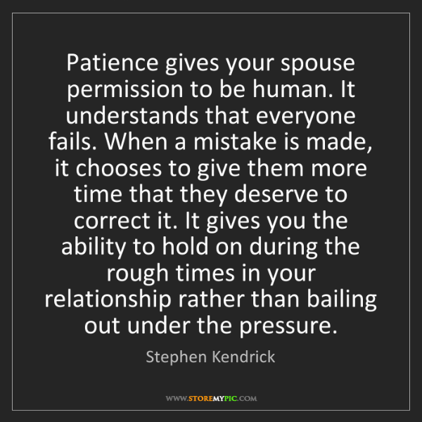 Stephen Kendrick: Patience gives your spouse permission to be human. It...